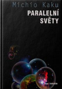 Paralelní světy Putování vesmírem, vyššími dimenzemi a budoucností kosmu