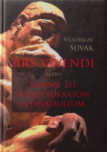 ARS VIVENDI. Alebo Umenie žiť medzi Sokratom a Foucaultom